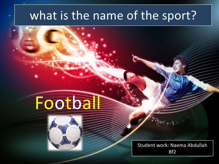 what is the name of the sport? <ul><li>Fo o t b all   </li></ul>Student work: Naema Abdullah Bf2
