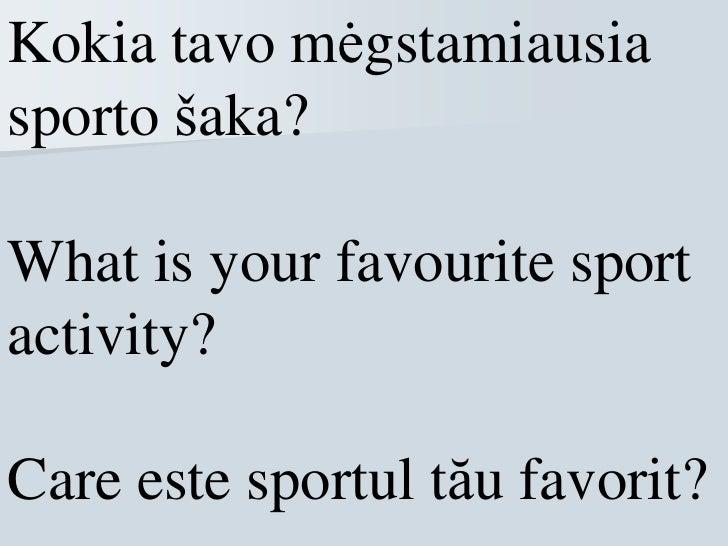Kokia tavo mėgstamiausiasporto šaka?What is your favourite sportactivity?Care este sportul tău favorit?