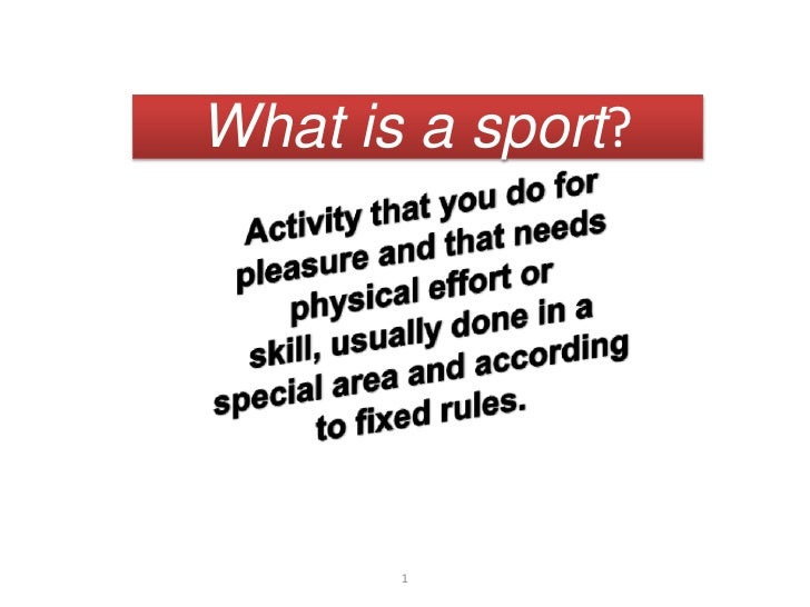 Whatis a sport?<br />Activitythatyou do forpleasure and thatneedsphysicaleffortorskill, usually done in a specialarea and ...