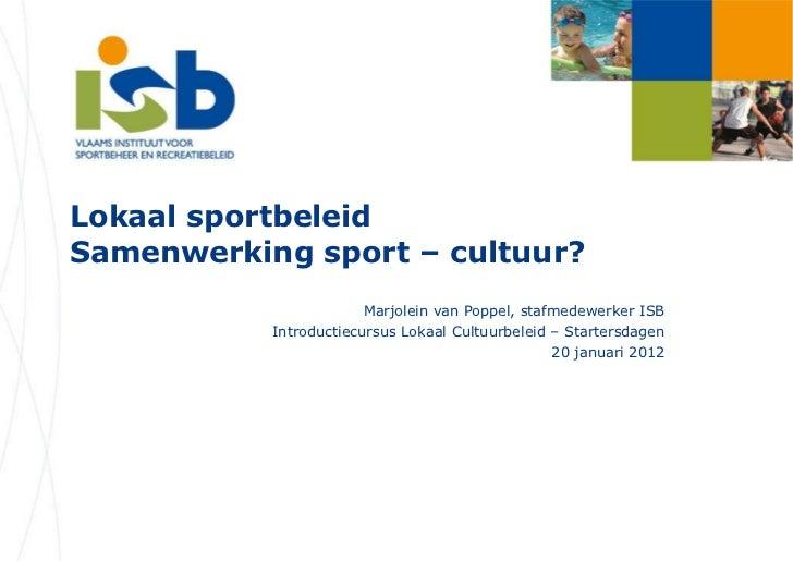 Lokaal sportbeleid Samenwerking sport – cultuur? Marjolein van Poppel, stafmedewerker ISB Introductiecursus Lokaal Cultuur...