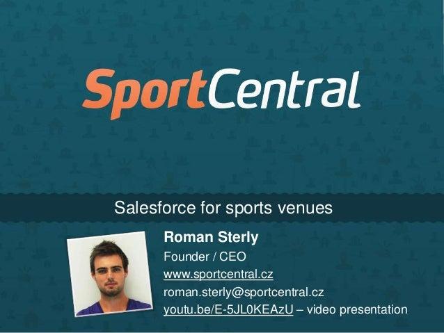 Salesforce for sports venues Roman Sterly Founder / CEO www.sportcentral.cz roman.sterly@sportcentral.cz youtu.be/E-5JL0KE...