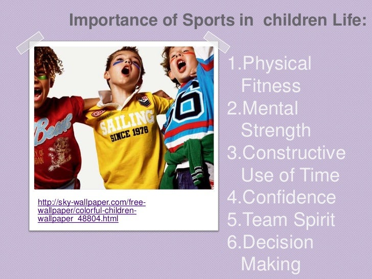 the importance of sports in childs Allowing your children to participate in youth sports is a fantastic way for children to explore and develop lifelong skills youth sports not only play an important role in exercise, but promotes mental and psychological advances as well.