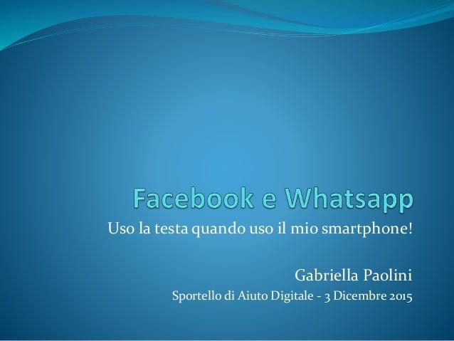 Uso la testa quando uso il mio smartphone! Gabriella Paolini Sportello di Aiuto Digitale - 3 Dicembre 2015