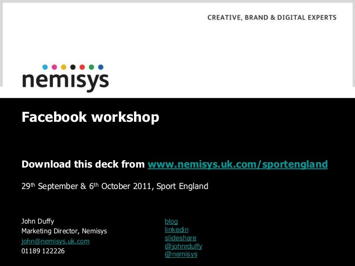 Facebook workshopDownload this deck from www.nemisys.uk.com/sportengland29th September & 6th October 2011, Sport EnglandJo...