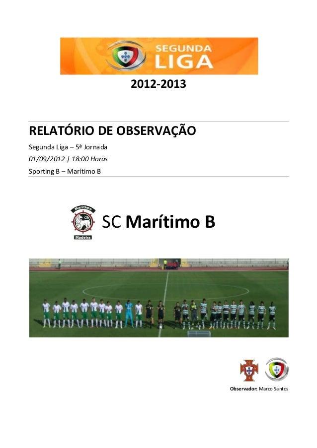 2012-2013 RELATÓRIO DE OBSERVAÇÃO Segunda Liga – 5ª Jornada 01/09/2012   18:00 Horas Sporting B – Marítimo B SC Marítimo B...