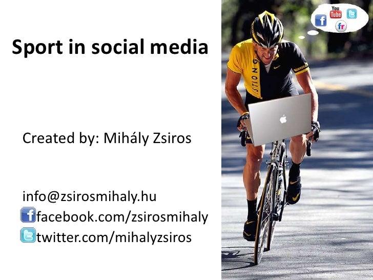 Sport in social media<br />Createdby: Mihály Zsiros <br />info@zsirosmihaly.hu<br />facebook.com/zsirosmihaly<br />twitter...
