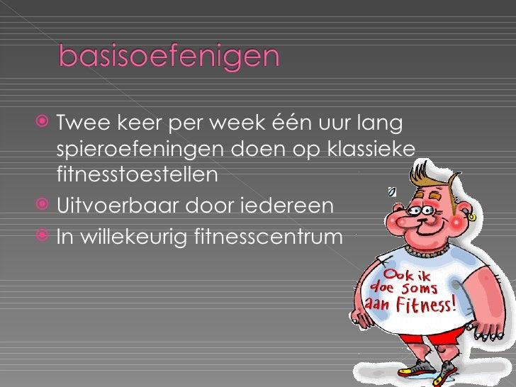 <ul><li>Twee keer per week één uur lang spieroefeningen doen op klassieke fitnesstoestellen </li></ul><ul><li>Uitvoerbaar ...