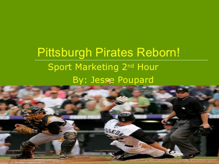 Pittsburgh Pirates Reborn! Sport Marketing 2 nd  Hour By: Jesse Poupard