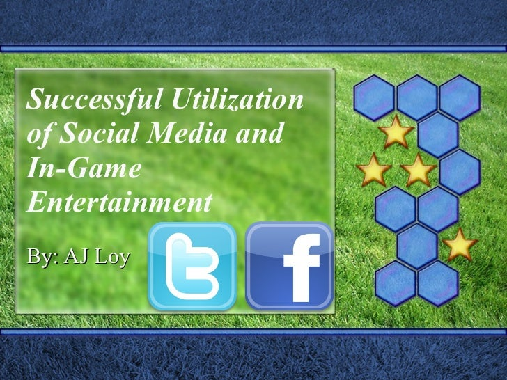 Successful Utilization of Social Media and In-Game Entertainment By: AJ Loy