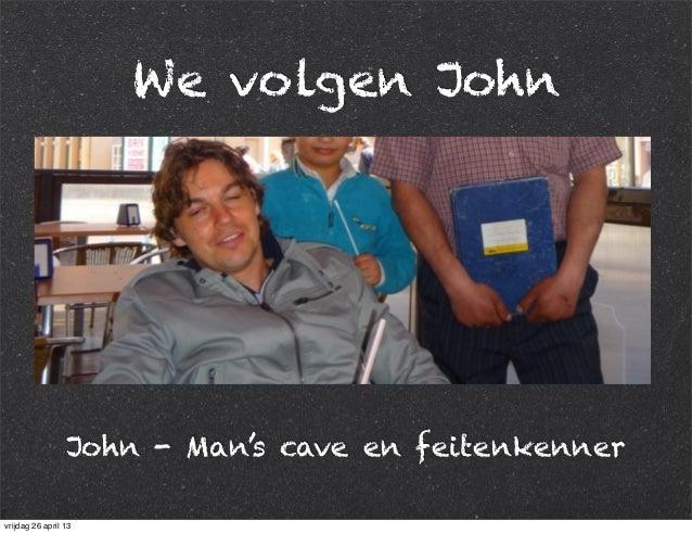 We volgen John John - Man's cave en feitenkenner vrijdag 26 april 13