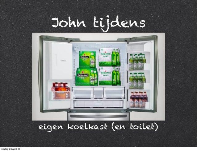 John tijdens eigen koelkast (en toilet) vrijdag 26 april 13