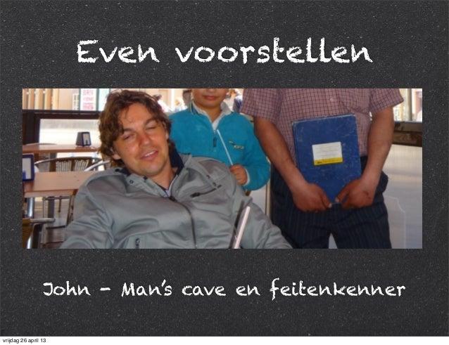 Even voorstellen John - Man's cave en feitenkenner vrijdag 26 april 13