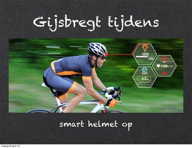 Gijsbregt tijdens smart helmet op vrijdag 26 april 13