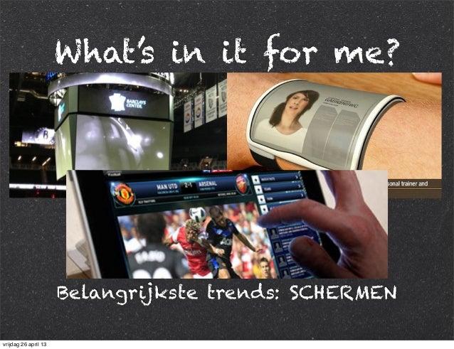 What's in it for me? Belangrijkste trends: SCHERMEN vrijdag 26 april 13