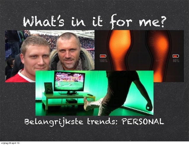 What's in it for me? Belangrijkste trends: PERSONAL vrijdag 26 april 13