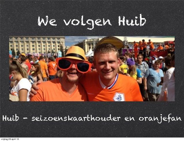 We volgen Huib Huib - seizoenskaarthouder en oranjefan vrijdag 26 april 13