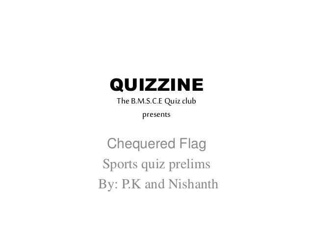 QUIZZINE TheB.M.S.C.E Quiz club presents Chequered Flag Sports quiz prelims By: P.K and Nishanth