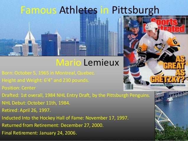 "Famous Athletes in Pittsburgh  Mario Lemieux Born: October 5, 1965 in Montreal, Quebec. Height and Weight: 6'4"" and 230 po..."