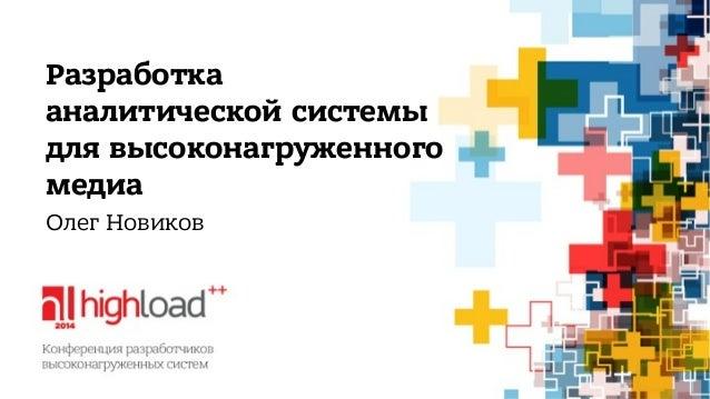 Разработка  аналитической системы  для высоконагруженного  медиа  Олег Новиков