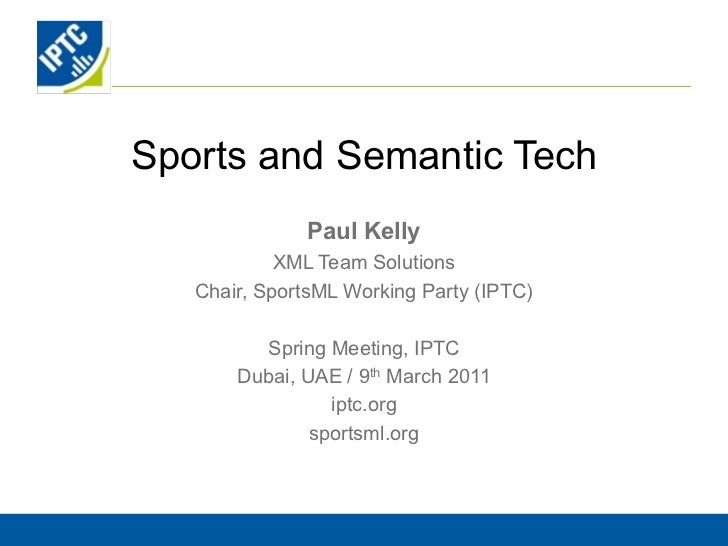 Sports and Semantic Tech              Paul Kelly            XML Team Solutions   Chair, SportsML Working Party (IPTC)     ...