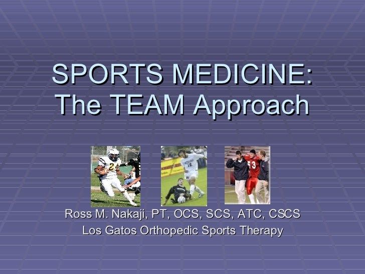 SPORTS MEDICINE: The TEAM Approach Ross M. Nakaji, PT, OCS, SCS, ATC, CSCS Los Gatos Orthopedic Sports Therapy