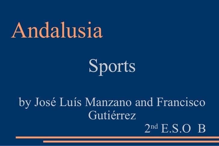 Andalusia <ul><ul><li>Sports </li></ul></ul><ul><ul><li>by José Luís Manzano and Francisco Gutiérrez </li></ul></ul><ul><u...