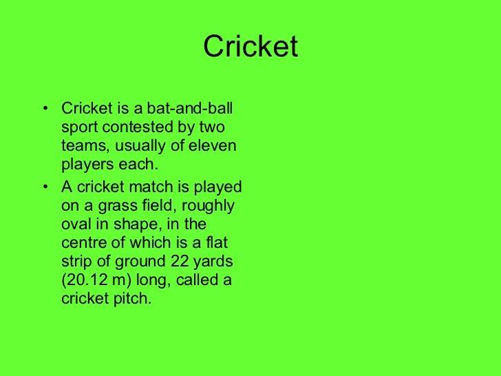 Cricket <ul><li>Cricket is a bat-and-ball sport contested by two teams, usually of eleven players each. </li></ul><ul><li>...