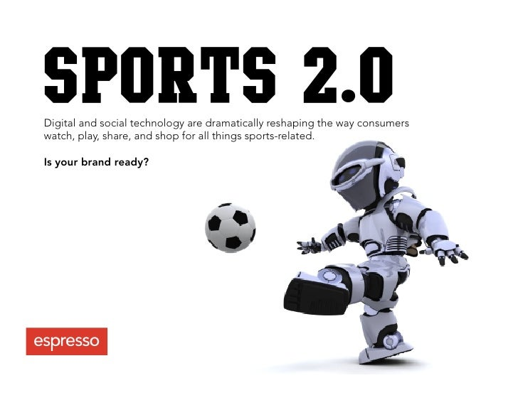 SPORTS 2.0 Digital and social technology are dramatically reshaping the way consumers watch, play, share, and shop for all...