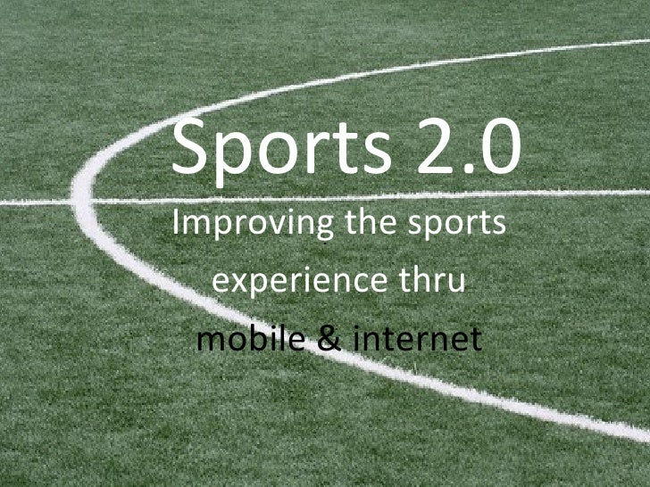 Sports 2.0 Improving the sports experience thru  mobile & internet