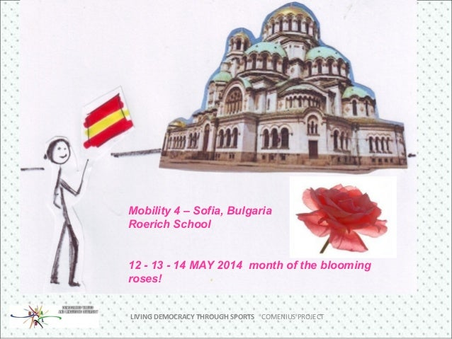 LIVING DEMOCRACY THROUGH SPORTS COMENIUS PROJECT Mobility 4 – Sofia, Bulgaria Roerich School 12 - 13 - 14 MAY 2014 month o...