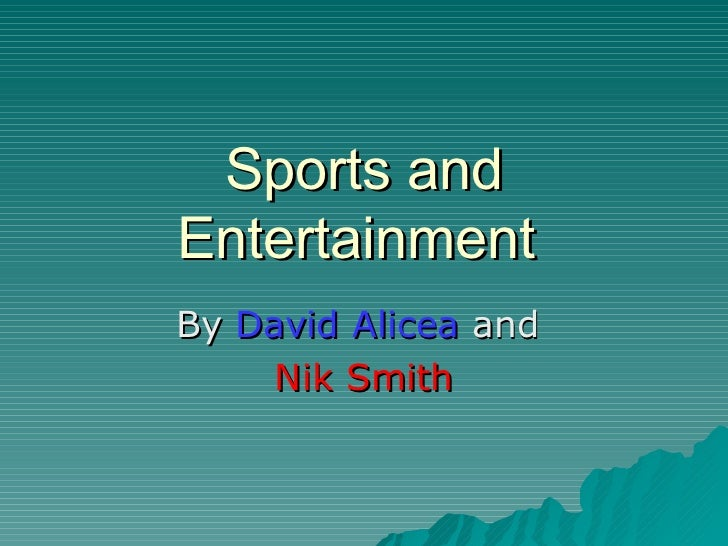 Sports and Entertainment  By  David Alicea  and  Nik Smith