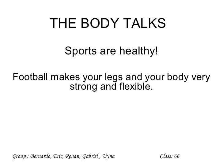 THE BODY TALKS                       Sports are healthy!Football makes your legs and your body very            strong and ...