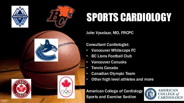 SPORTS CARDIOLOGY John Vyselaar, MD, FRCPC Consultant Cardiologist: • Vancouver Whitecaps FC • BC Lions Football Club • Va...