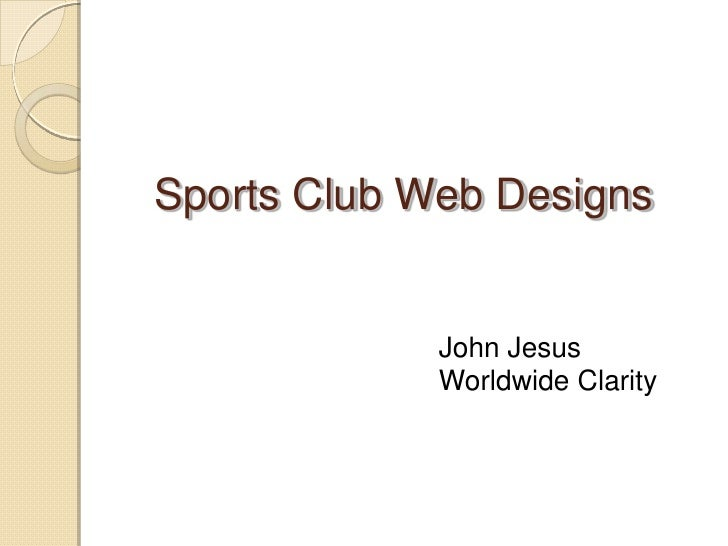 Sports Club Web Designs<br />John Jesus<br />Worldwide Clarity<br />