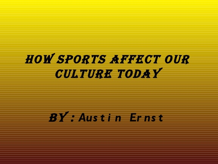 How sports affect our    culture today   By : Aus t i n Er ns t