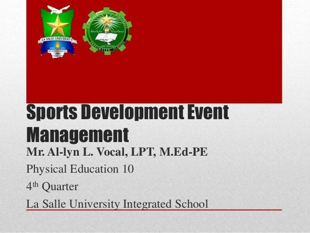 Sports Development Event Management Mr. Al-lyn L. Vocal, LPT, M.Ed-PE Physical Education 10 4th Quarter La Salle Universit...