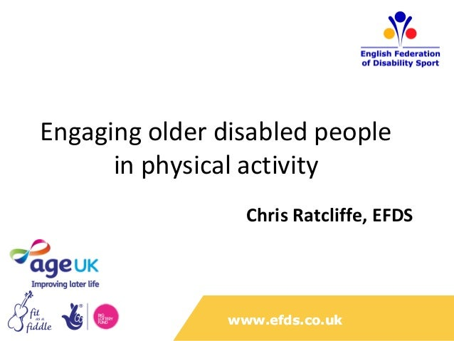 Engaging older disabled people      in physical activity                  Chris Ratcliffe, EFDS                www.efds.co...