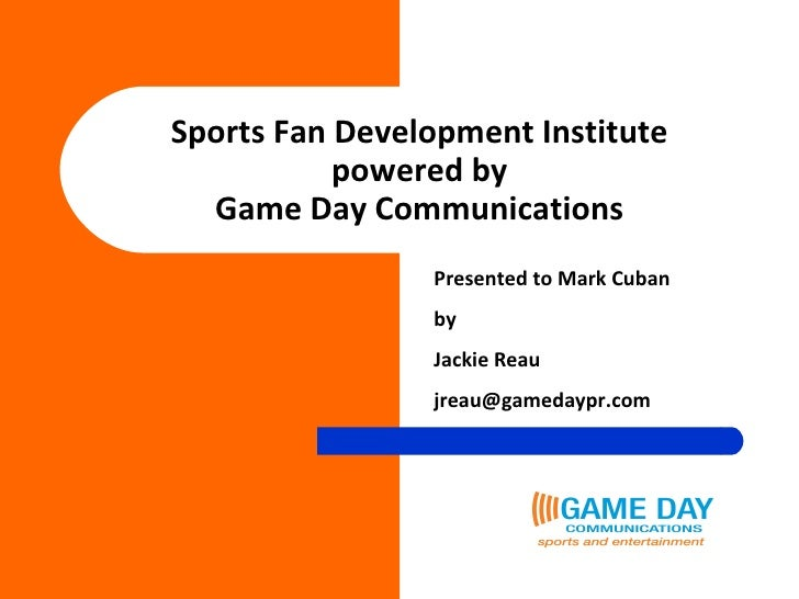 Sports Fan Development Institute powered by Game Day Communications Presented to Mark Cuban by Jackie Reau [email_address]