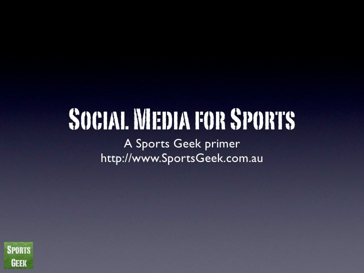Social Media for Sports         A Sports Geek primer    http://www.SportsGeek.com.au