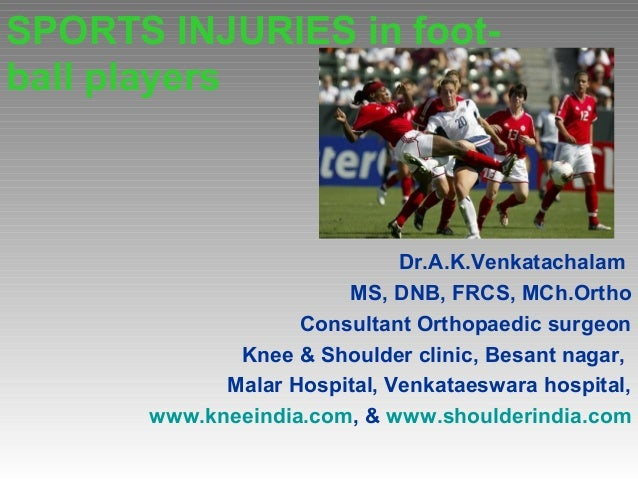SPORTS INJURIES in foot- ball players Dr.A.K.Venkatachalam MS, DNB, FRCS, MCh.Ortho Consultant Orthopaedic surgeon Knee & ...