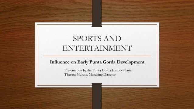 SPORTS AND ENTERTAINMENT Influence on Early Punta Gorda Development Presentation by the Punta Gorda History Center Theresa...