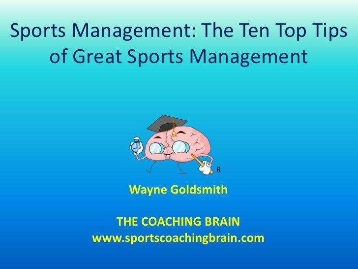 Sports Management: The Ten Top Tips of Great Sports Management<br />R<br />Wayne Goldsmith<br />THE COACHING BRAIN<br />ww...