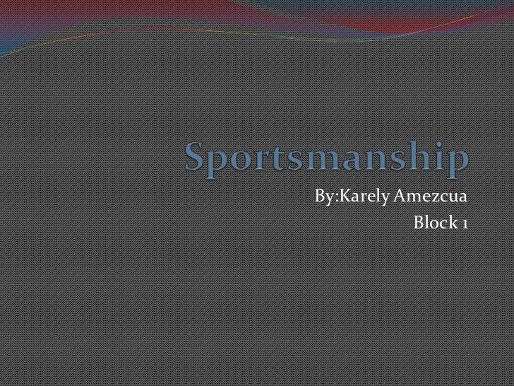 Sportsmanship<br />By:KarelyAmezcua<br />Block 1<br />