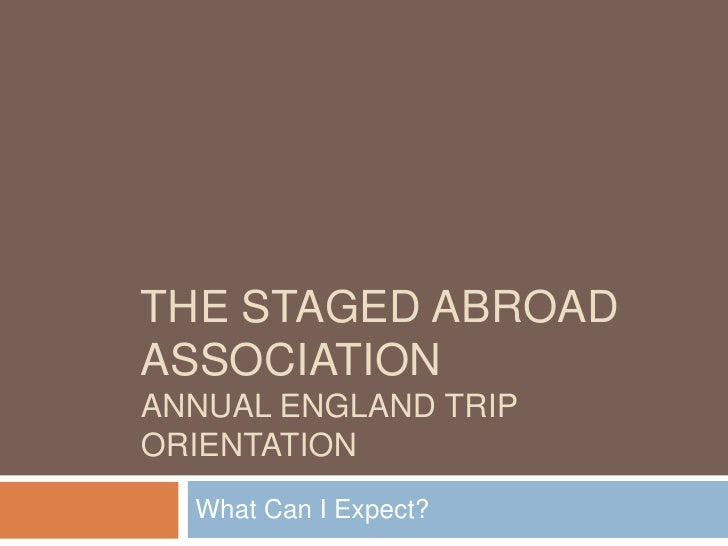 The STAGED ABROAD ASSOCIATIONANNUAL ENGLAND TRIP ORIENTATION<br />What Can I Expect?<br />