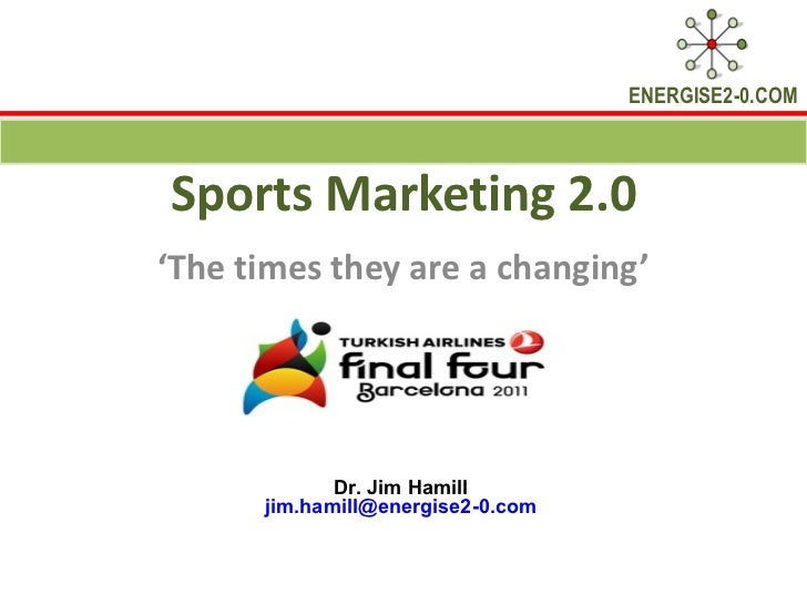 Sports Marketing 2.0 ' The times they are a changing' Dr. Jim Hamill  [email_address]