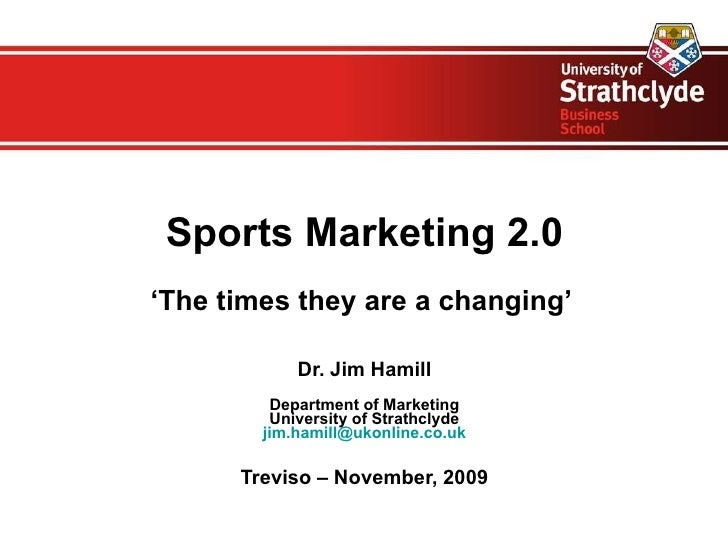 Sports Marketing 2.0 ' The times they are a changing'  Dr. Jim Hamill Department of Marketing University of Strathclyde [e...