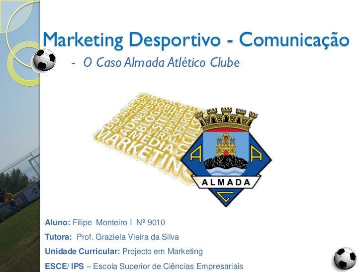 Marketing Desportivo - Comunicação       - O Caso Almada Atlético ClubeAluno: Filipe Monteiro I Nº 9010Tutora: Prof. Grazi...
