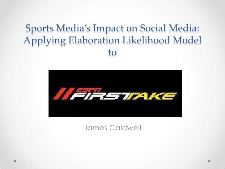 Sports Media's Impact on Social Media:Applying Elaboration Likelihood Model                  to            James Caldwell
