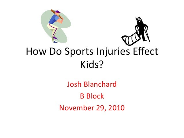 How Do Sports Injuries Effect Kids? Josh Blanchard B Block November 29, 2010