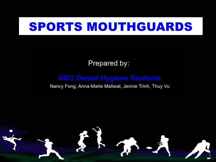SPORTS   MOUTHGUARDS Prepared by:  GBC Dental Hygiene Students Nancy Fong, Anna-Marie Maliwat, Jennie Trinh, Thuy Vu